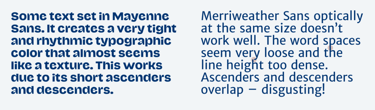 In the left column some text is set in Mayenne Sans. It creates a very tight and rhythmic typographic color that almost seems like a texture. This works due to its short ascenders and descenders. In the right column you see Merriweather Sans optically at the same size doesn't work well. The word spaces seem very loose and the line height too dense. Ascenders and descenders overlap – disgusting!